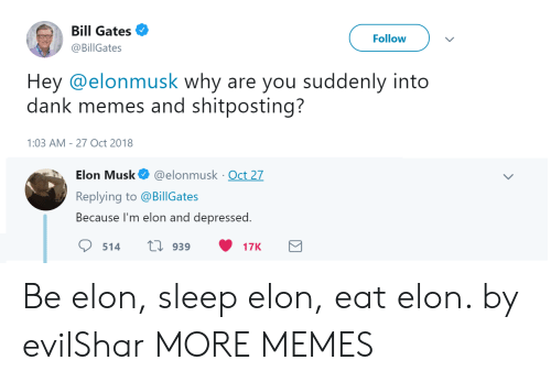 Bill Gates, Dank, and Memes: Bill Gates  @BillGates  Follow  Hey @elonmusk why are you suddenly into  dank memes and shitposting?  :03 AM-27 Oct 2018  Elon Musk@elonmusk Oct 27  Replying to @BillGates  Because I'm elon and depressed.  514 t 939 17K Be elon, sleep elon, eat elon. by evilShar MORE MEMES