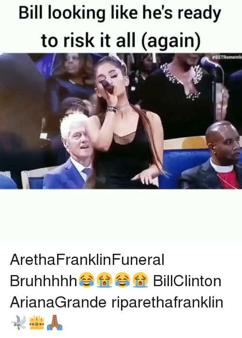 Hes Ready: Bill looking like he's ready  to risk it all (again)  ArethaFranklinFuneral Bruhhhhh😂😭😂😭 BillClinton ArianaGrande riparethafranklin🕊️👑🙏🏾