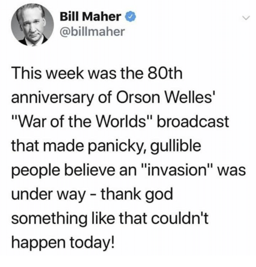 """orson welles: Bill Maher  @billmaher  This week was the 80th  anniversary of Orson Welles'  """"War of the Worlds"""" broadcast  that made panicky, gullible  people believe an """"invasion"""" was  under way - thank god  something like that couldn't  happen today!  I19"""