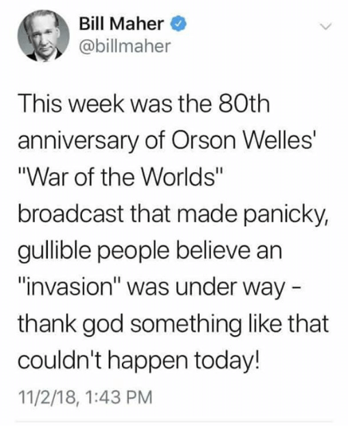 """orson welles: Bill Maher  @billmaher  This week was the 80th  anniversary of Orson Welles'  """"War of the Worlds""""  broadcast that made panicky,  gullible people believe an  invasion"""" was under way  thank god something like that  couldn't happen today!  11/2/18, 1:43 PM"""