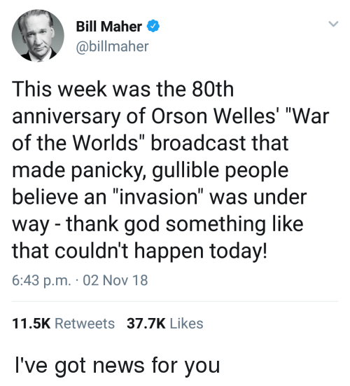 """orson welles: Bill Maher  @billmaher  This week was the 80thh  anniversary of Orson Welles' """"War  of the Worlds"""" broadcast that  made panicky, gullible people  believe an """"invasion"""" was under  way - thank god something like  that couldn't happen today!  6:43 p.m. 02 Nov 18  11.5K Retweets 37.7K Likes"""