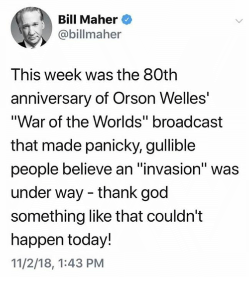 """orson welles: Bill Maher  c@billmaher  This week was the 80th  anniversary of Orson Welles  """"War of the Worlds"""" broadcast  that made panicky, gullible  people believe an """"invasion"""" was  under way - thank god  something like that couldn't  happen today!  11/2/18, 1:43 PM"""