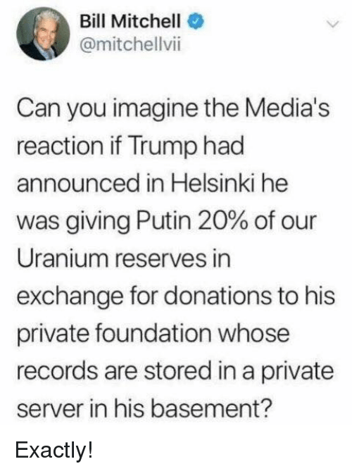 uranium: Bill Mitchell  @mitchellvii  Can you imagine the Media's  reaction if Trump had  announced in Helsinki he  was giving Putin 20% of our  Uranium reserves in  exchange for donations to his  private foundation whose  records are stored in a private  server in his basement? Exactly!