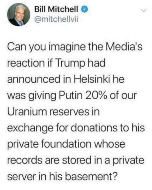 uranium: Bill Mitchell  @mitchellvii  Can you imagine the Media's  reaction if Trump had  announced in Helsinki he  was giving Putin 20% of our  Uranium reserves in  exchange for donations to his  private foundation whose  records are stored in a private  server in his basement?