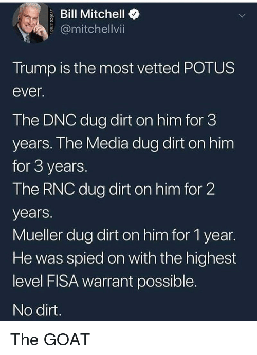 warrant: Bill Mitchello  @mitchellvi  Trump is the most vetted POTUS  ever  The DNC dug dirt on him for 3  years. Ihe Media dug dirt on him  for 3 years  The RNC dug dirt on him for 2  years.  Mueller dug dirt on him for 1 year.  He was spied on with the highest  level FISA warrant possible  No dirt The GOAT
