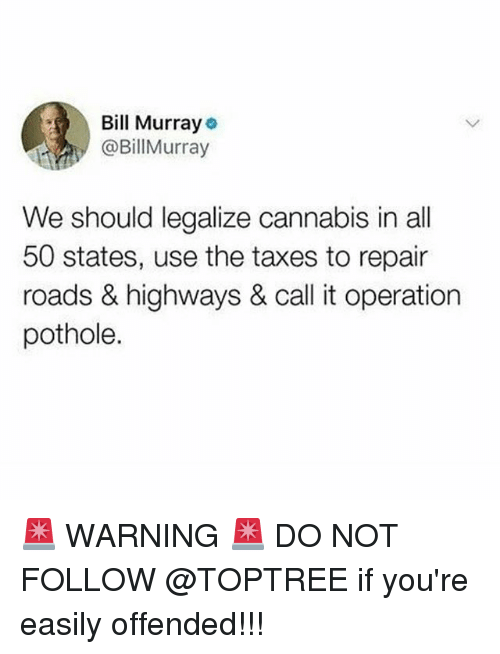 All 50 States: Bill Murray  @BillMurray  We should legalize cannabis in all  50 states, use the taxes to repair  roads & highways & call it operation  pothole. 🚨 WARNING 🚨 DO NOT FOLLOW @TOPTREE if you're easily offended!!!
