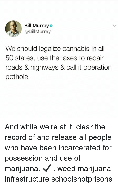 All 50 States: Bill Murray  @BillMurray  We should legalize cannabis in all  50 states, use the taxes to repair  roads & highways & call it operation  pothole. And while we're at it, clear the record of and release all people who have been incarcerated for possession and use of marijuana. ✔️ . weed marijuana infrastructure schoolsnotprisons