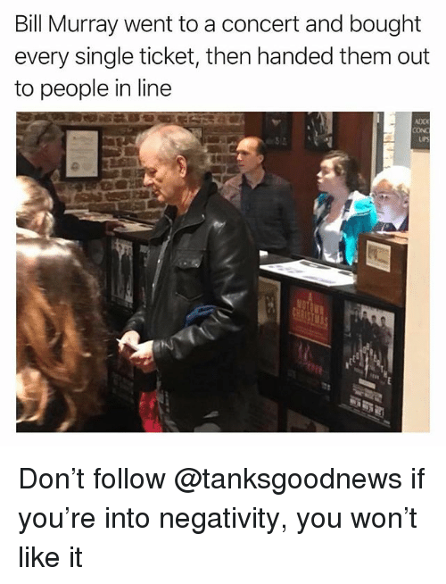 Funny, Ups, and Bill Murray: Bill Murray went to a concert and bought  every single ticket, then handed them out  to people in line  ADD  CON  UPS Don't follow @tanksgoodnews if you're into negativity, you won't like it