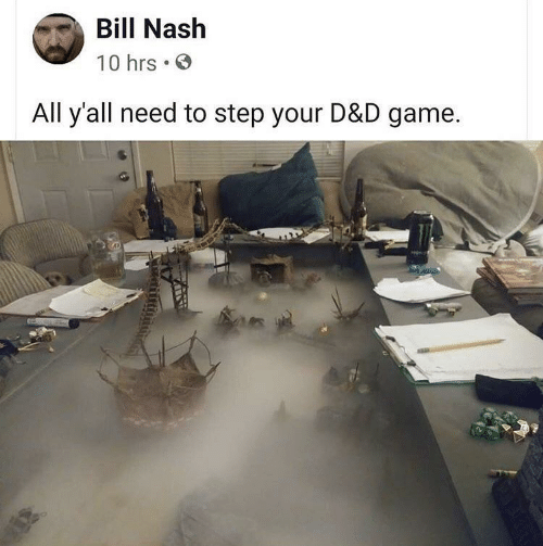 nash: Bill Nash  10 hrs  All y'all need to step your D&D game