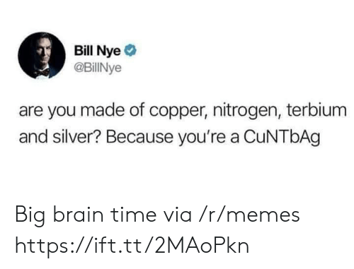 Nye: Bill Nye  @BillINye  are you made of copper, nitrogen, terbium  and silver? Because you're a CuNTbAg Big brain time via /r/memes https://ift.tt/2MAoPkn