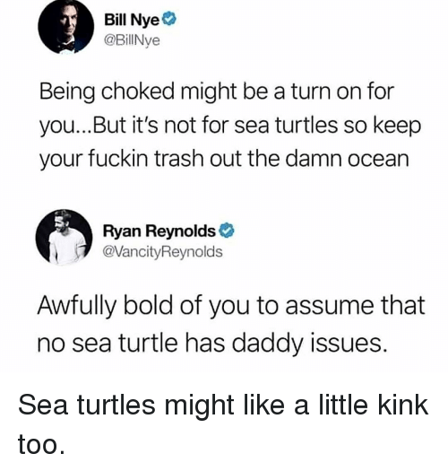 Bill Nye, Memes, and Trash: Bill Nye  @BillNye  Being choked might be a turn on for  you...But it's not for sea turtles so keep  your fuckin trash out the damn ocean  Ryan Reynolds  @VancityReynolds  Awfully bold of you to assume that  no sea turtle has daddy issues Sea turtles might like a little kink too.