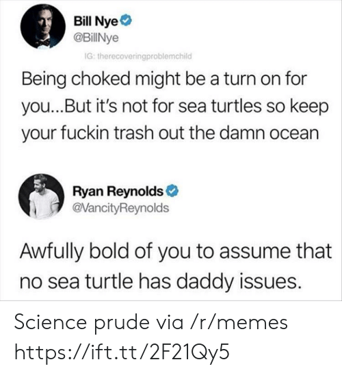Daddy Issues: Bill Nye  @BillNye  G: therecoveringproblemchild  Being choked might be a turn on for  you...But it's not for sea turtles so keep  your fuckin trash out the damn ocean  Ryan Reynolds  @VancityReynolds  Awfully bold of you to assume that  no sea turtle has daddy issues. Science prude via /r/memes https://ift.tt/2F21Qy5