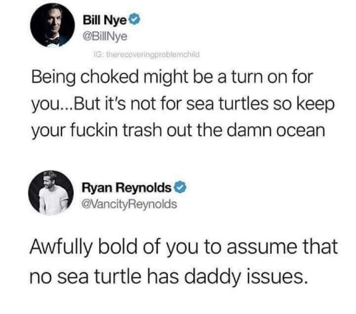 Daddy Issues: Bill Nye  @BillNye  IG: therecoveringproblemchild  Being choked might be a turn on for  you...But it's not for sea turtles so keep  your fuckin trash out the damn ocean  Ryan Reynolds  VancityReynolds  Awfully bold of you to assume that  no sea turtle has daddy issues.