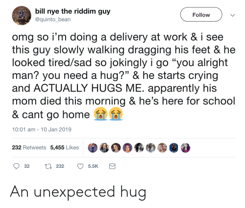 "Nye: bill nye the riddim guy  Follow  @quinto_bean  omg so i'm doing a delivery at work & i see  this guy slowly walking dragging his feet & he  looked tired/sad so jokingly i go ""you alright  man? you need a hug?"" & he starts crying  and ACTUALLY HUGS ME. apparently his  mom died this morning & he's here for school  & cant go home  10:01 am 10 Jan 2019  232 Retweets 5,455 Likes  L232  32  5.5K An unexpected hug"