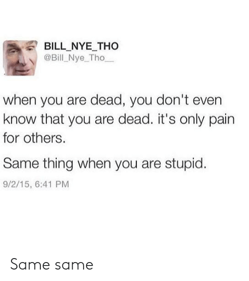 Nye: BILL NYE THo  @Bill Nye_Tho  when you are dead, you don't even  know that you are dead. it's only pain  for others.  Same thing when you are stupid.  9/2/15, 6:41 PM Same same