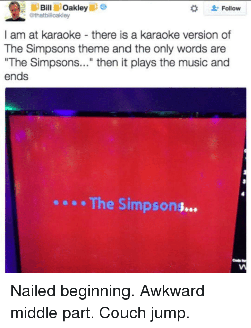 """the simpson: Bill Oakley  ip o  Follow  @thatbilloakley  I am at karaoke there is a karaoke version of  The Simpsons theme and the only words are  """"The Simpsons...  then it plays the music and  ends  The Simpsons Nailed beginning. Awkward middle part. Couch jump."""