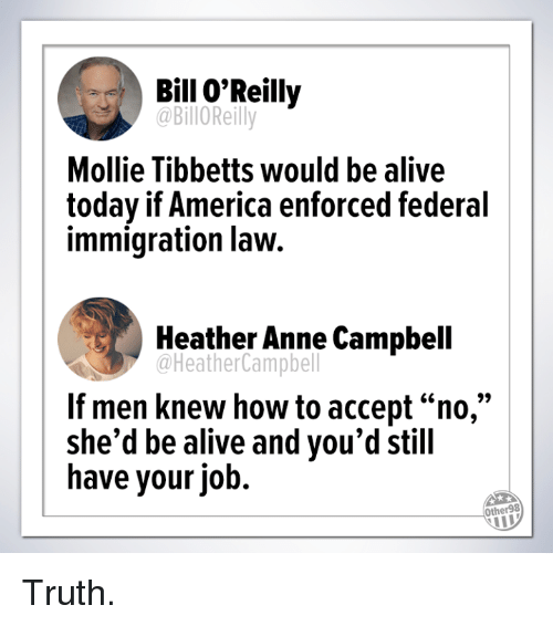 """Alive, America, and Bill O'Reilly: Bill O'Reilly  @BilloReilly  Mollie Tibbetts would be alive  today if America enforced federal  immigration law.  Heather Anne Campbell  @HeatherCampbell  If men knew how to accept """"no,""""  she'd be alive and you'd still  have your job.  Other98 Truth."""