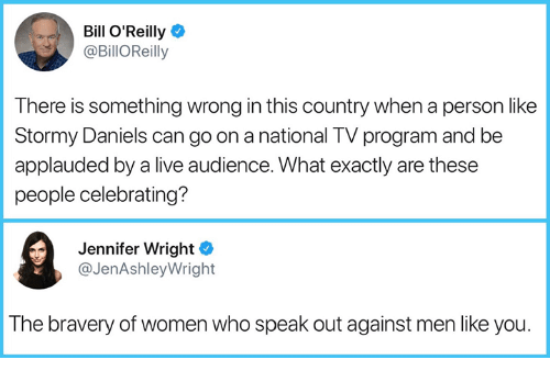 Bill O'Reilly, Live, and Women: Bill O'Reilly  @BillOReilly  There is something wrong in this country when a person like  Stormy Daniels can go on a national TV program and be  applauded by a live audience. What exactly are these  people celebrating?  Jennifer Wright  @JenAshleyWright  The bravery of women who speak out against men like you