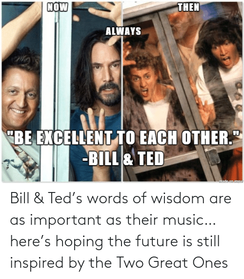 Future: Bill & Ted's words of wisdom are as important as their music… here's hoping the future is still inspired by the Two Great Ones