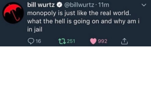 Jail, Monopoly, and The Real: bill wurtz  @billwurtz 11m  monopoly is just like the real world.  what the hell is going on and why am i  in jail  16  t 251  992