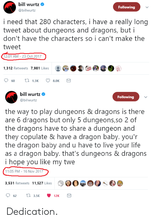 Dungeons and Dragons: bill wurtz  @billwurtz  Following  i need that 280 characters, i have a really long  tweet about dungeons and dragons, but i  don't have the characters so i can't make the  tweet  12:01 AM - 23 Oct 2017  1,312 Retweets 7,981 Likes  bill Wurtz  @bil wurtz  Following  the way to play dungeons & dragons is there  are 6 dragons but only 5 dungeons,so 2 of  the dragons have to share a dungeon and  they copulate & have a dragon baby. you'r  the dragon baby and u have to live your life  as a dragon baby. that's dungeons & dragons  i hope you like my twe  11:05 PM - 16 Nov 2017  3,531 Retweets 11,527 Likes Dedication.