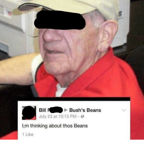 I M Thinking About Thos Beans: BillBush's Beans  July 23 at 10:13 PM  I;m thinking about thos Beans  1 Like