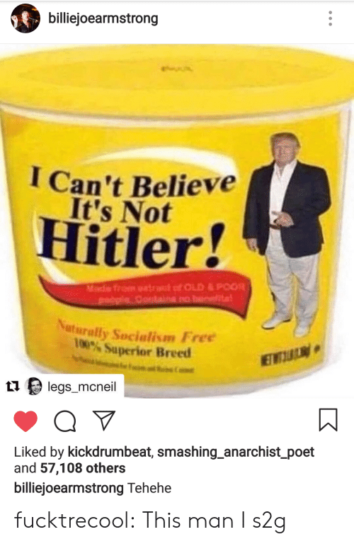 Anaconda, Tumblr, and Blog: billiejoearmstrong  I Can't Believe  It's Not  Hitler!  uturally Socialism Free  100% Superior Breed  1 legs mcneil  Liked by kickdrumbeat, smashing anarchist poet  and 57,108 others  iiejoearmstrong Tehehe fucktrecool:  This man I s2g