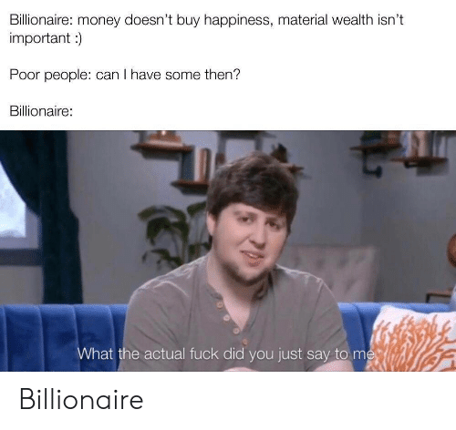 Money, Fuck, and Happiness: Billionaire: money doesn't buy happiness, material wealth isn't  important)  Poor people: can I have some then?  Billionaire:  What the actual fuck did you just say to me Billionaire
