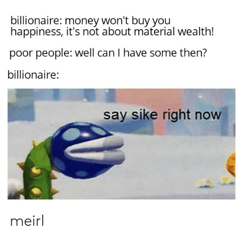 billionaire: billionaire: money won't buy you  happiness, it's not about material wealth!  poor people: well can I have some then?  billionaire:  say sike right now meirl