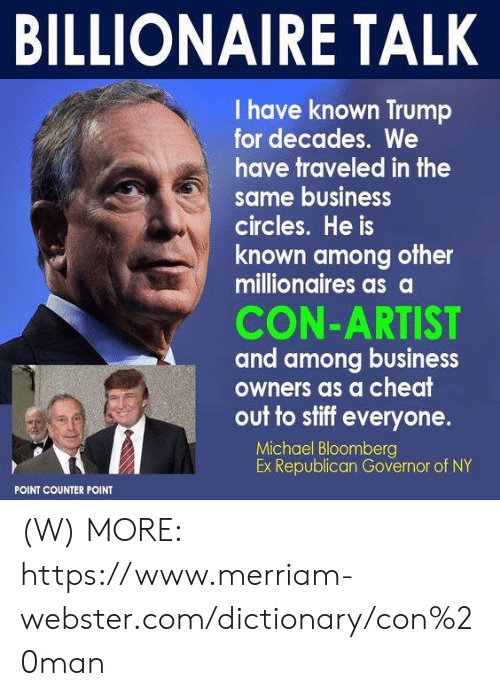 stiff: BILLIONAIRE TALK  I have known Trump  for decades. We  have traveled in the  same business  circles. He is  known among other  millionaires as a  CON-ARTIST  and among business  owners as a cheat  out to stiff everyone.  Michael Bloomberg  Ex Republican Governor of NY  POINT COUNTER POINT (W)  MORE: https://www.merriam-webster.com/dictionary/con%20man
