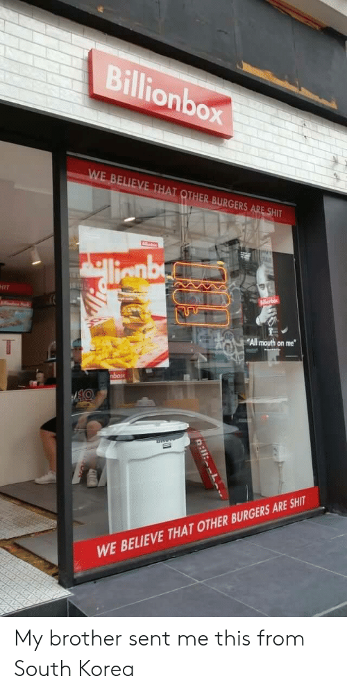 """Burgers: Billionbox  WE BELIEVE THAT OTHER BURGERS ARE SHIT  llignbe  HIT  nbox  """"All mouth on me  nbox  WE BELIEVE THAT OTHER BURGERS ARE SHIT  R:11:L My brother sent me this from South Korea"""