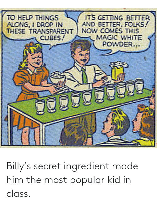 kid: Billy's secret ingredient made him the most popular kid in class.