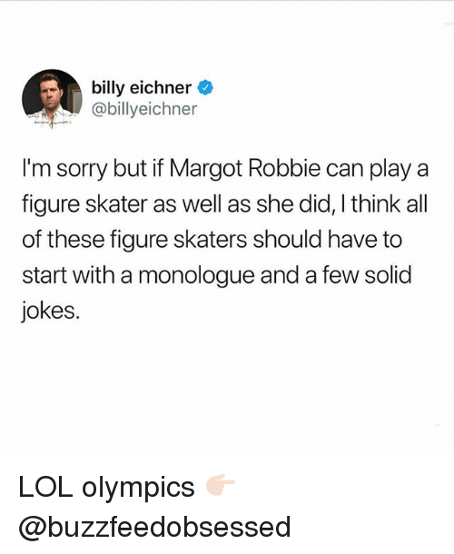 skaters: billy eichner  @billyeichner  I'm sorry but if Margot Robbie can play a  figure skater as well as she did, I think all  of these figure skaters should have to  start with a monologue and a few solid  jokes. LOL olympics 👉🏻 @buzzfeedobsessed