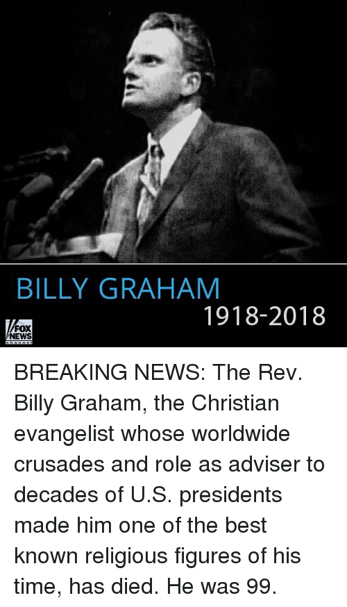 evangelist: BILLY GRAHAM  1918-2018  FOX  NEWS BREAKING NEWS: The Rev. Billy Graham, the Christian evangelist whose worldwide crusades and role as adviser to decades of U.S. presidents made him one of the best known religious figures of his time, has died. He was 99.