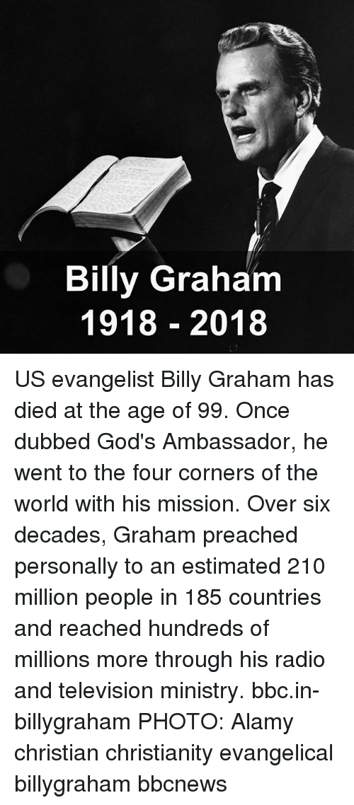 evangelist: Billy Graham  1918 2018 US evangelist Billy Graham has died at the age of 99. Once dubbed God's Ambassador, he went to the four corners of the world with his mission. Over six decades, Graham preached personally to an estimated 210 million people in 185 countries and reached hundreds of millions more through his radio and television ministry. bbc.in-billygraham PHOTO: Alamy christian christianity evangelical billygraham bbcnews