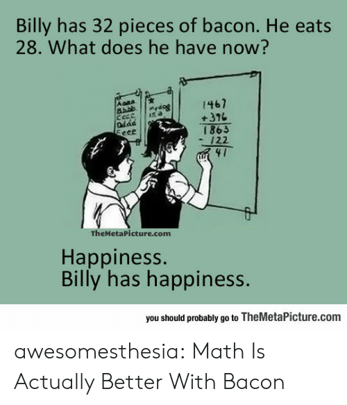 Tumblr, Blog, and Math: Billy has 32 pieces of bacon. He eats  28. What does he have now?  Aona  1467  +376  Pydog  Cece  Diad  Eeee  15 a  £981  122  41  TheMetaPicture.com  Happiness.  Billy has happiness.  you should probably go to TheMetaPicture.com awesomesthesia:  Math Is Actually Better With Bacon