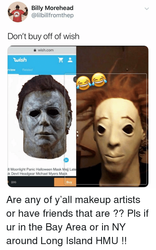 Friends, Halloween, and Makeup: Billy Morehead  @lilbilfromthep  Don't buy off of wish  wish.com  wish  rview Related  8 Moonlight Panic Halloween Mask Mejj Late  k Devil Headgear Michael Myers Mask  $99  Buy Are any of y'all makeup artists or have friends that are ?? Pls if ur in the Bay Area or in NY around Long Island HMU !!