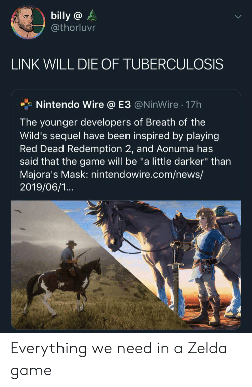 "News, Nintendo, and The Game: billy @  @thorluvr  LINK WILL DIE OF TUBERCULOSIS  Nintendo Wire @ E3 @NinWire 17h  .  The younger developers of Breath of the  Wild's sequel have been inspired by playing  Red Dead Redemption 2, and Aonuma has  said that the game will be ""a little darker"" than  Majora's Mask: nintendowire.com/news/  2019/06/1... Everything we need in a Zelda game"
