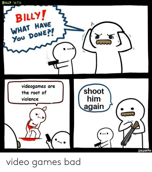 wth: BILLY WTH  BILLY!  WHAT HAVE  You DONE?!  videogames are  the root of  violence  shoot  him  again  SRGRAFO video games bad
