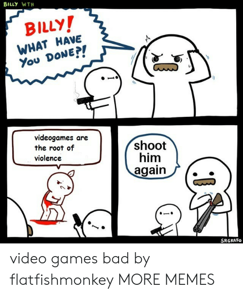 wth: BILLY WTH  BILLY!  WHAT HAVE  You DONE?!  videogames are  the root of  violence  shoot  him  again  SRGRAFO video games bad by flatfishmonkey MORE MEMES
