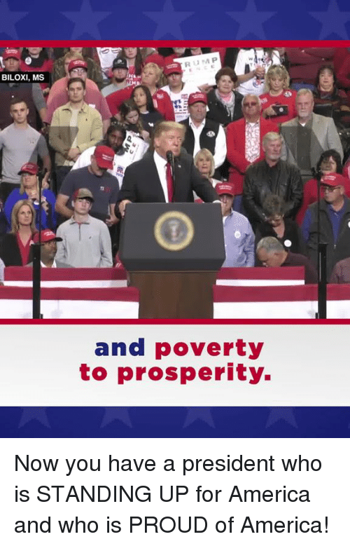 For America: BILOXI, MS  and poverty  to prosperity. Now you have a president who is STANDING UP for America and who is PROUD of America!