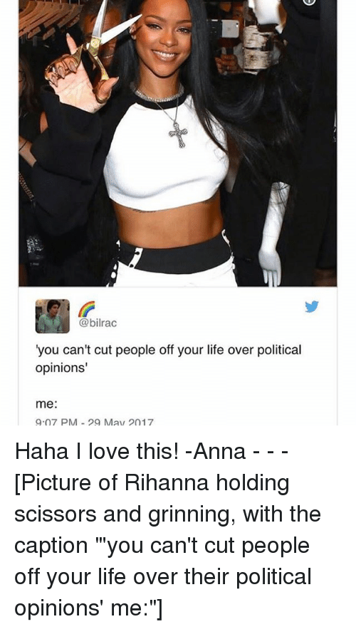 """Grinning: @bilrac  you can't cut people off your life over political  opinions'  me  9.07 PM May 2017 Haha I love this! -Anna - - - [Picture of Rihanna holding scissors and grinning, with the caption """"'you can't cut people off your life over their political opinions' me:""""]"""