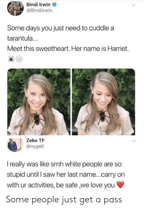 Activities: Bindi Irwin  @Bindilrwin  Some days you just need to cuddle a  tarantul...  Meet this sweetheart. Her name is Harriet.  Zeke TF  @nygelt  I really was like smh white people are so  stupid until l saw her last name...carry on  with ur activities, be safe ,we love you Some people just get a pass