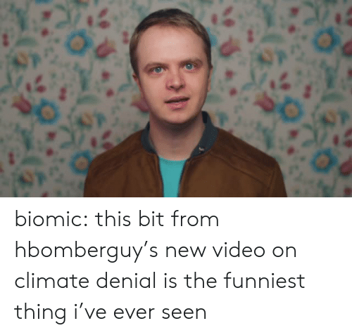 Tumblr, youtube.com, and Blog: biomic: this bit from hbomberguy's new video on climate denial is the funniest thing i've ever seen