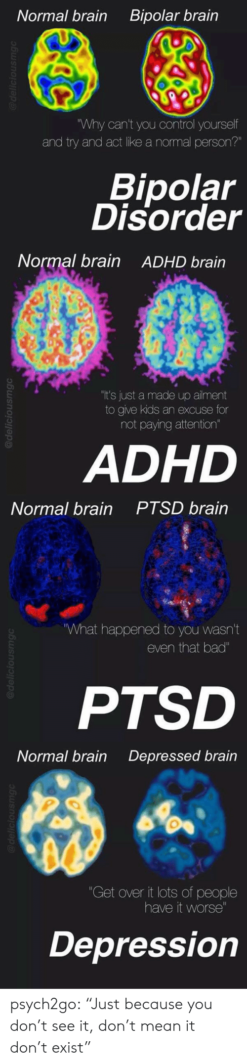 """bipolar disorder: Bipolar brain  Normal brain  """"Why can't you control yourself  and try and act like a normal person?""""  Bipolar  Disorder  @deliciousmgc   Normal brain  ADHD brain  """"It's just a made up ailment  to give kids an excuse for  not paying attention""""  ADHD  @deliciousmgc   PTSD brain  Normal brain  What happened to you wasn't  even that bad""""  PTSD  @deliciousmgC   Normal brain  Depressed brain  """"Get over it lots of people  have it worse""""  Depression  @deliciousmg psych2go:  """"Just because you don't see it, don't mean it don't exist"""""""