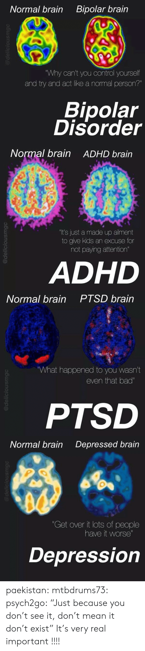 """bipolar disorder: Bipolar brain  Normal brain  """"Why can't you control yourself  and try and act like a normal person?""""  Bipolar  Disorder  @deliciousmgc   Normal brain  ADHD brain  """"It's just a made up ailment  to give kids an excuse for  not paying attention""""  ADHD  @deliciousmgc   PTSD brain  Normal brain  What happened to you wasn't  even that bad""""  PTSD  @deliciousmgC   Normal brain  Depressed brain  """"Get over it lots of people  have it worse""""  Depression  @deliciousmg paekistan:  mtbdrums73:  psych2go:  """"Just because you don't see it, don't mean it don't exist""""  It's very real  important !!!!"""