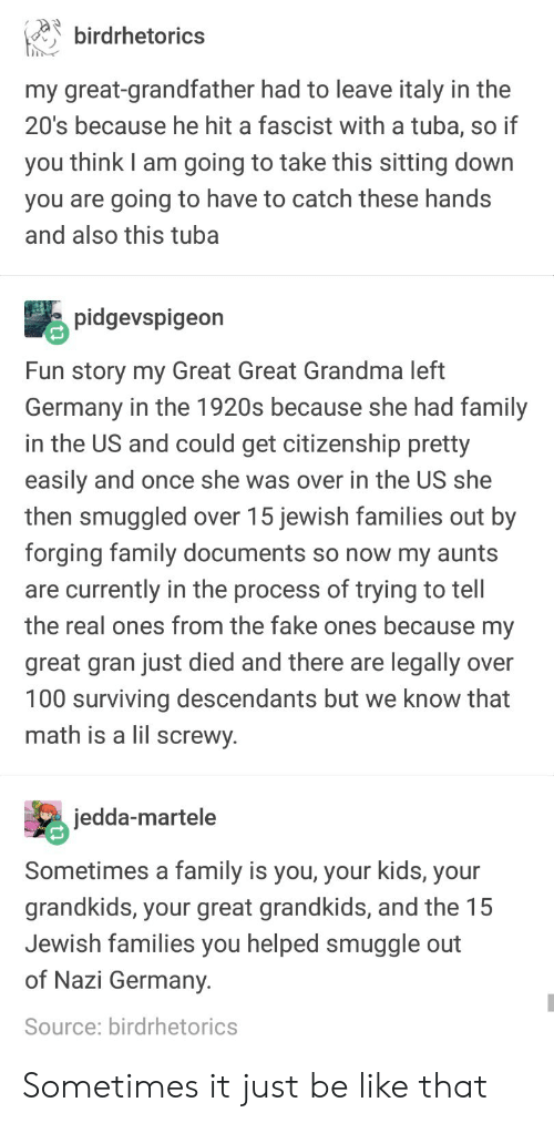 A Fascist: birdrhetorics  in  my great-grandfather had to leave italy in the  20's because he hit a fascist with a tuba, so if  you think I am going to take this sitting down  you are going to have to catch these hands  and also this tuba  pidgevspigeon  Fun story my Great Great Grandma left  Germany in the 1920s because she had family  in the US and could get citizenship pretty  easily and once she was over in the US she  then smuggled over 15 jewish families out by  forging family documents so now my aunts  are currently in the process of trying to tell  the real ones from the fake ones because my  great gran just died and there are legally over  100 surviving descendants but we know that  math is a lil screwy  jedda-martele  Sometimes a family is you, your kids, your  grandkids, your great grandkids, and the 15  Jewish families you helped smuggle out  of Nazi Germany  Source: birdrhetorics Sometimes it just be like that