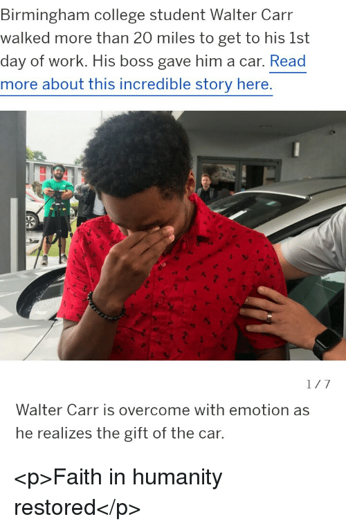 College, Work, and The Gift: Birmingham college student Walter Carr  walked more than 20 miles to get to his 1st  day of work. His boss gave him a car. Read  more about this incredible story here.  Walter Carr is overcome with emotion as  he realizes the gift of the car. <p>Faith in humanity restored</p>