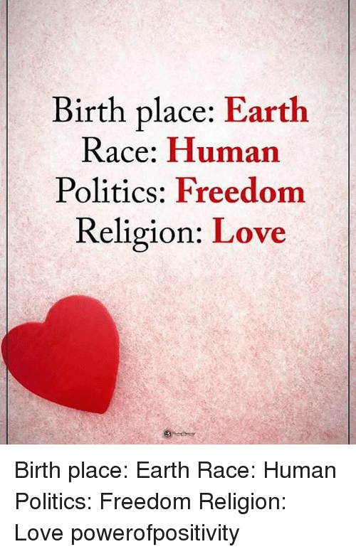 Politeism: Birth place: Earth  Race: Human  Politics: Freedom  Religion: Love Birth place: Earth Race: Human Politics: Freedom Religion: Love powerofpositivity