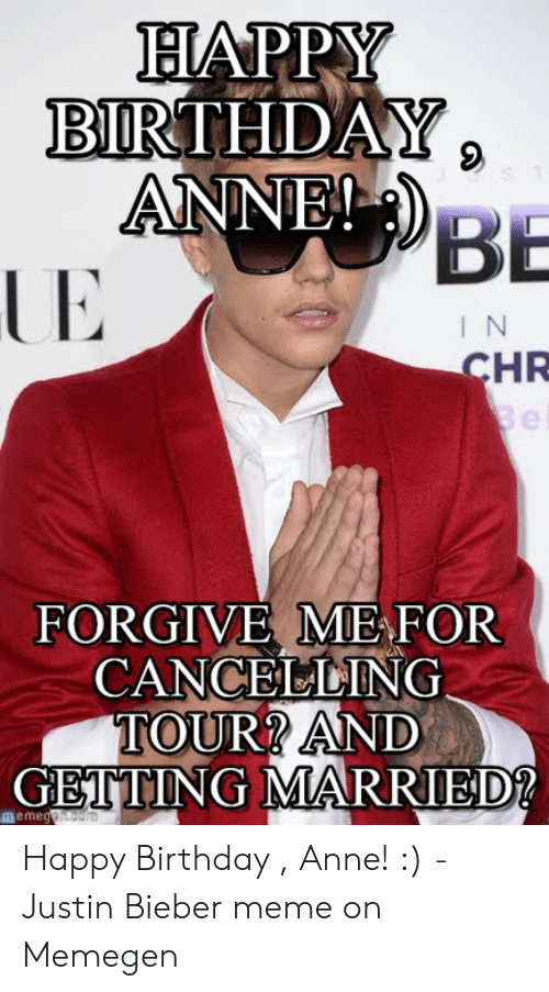 justin bieber meme: BIRTHDAY  ANNE!  BE  I N  HR  FORGIVE ME FOR  CANCEELING  TOUR? AND  GETTING MARRIED!2  meme Happy Birthday , Anne! :) - Justin Bieber meme on Memegen